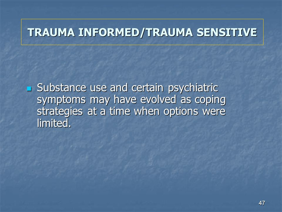 47 TRAUMA INFORMED/TRAUMA SENSITIVE Substance use and certain psychiatric symptoms may have evolved as coping strategies at a time when options were l