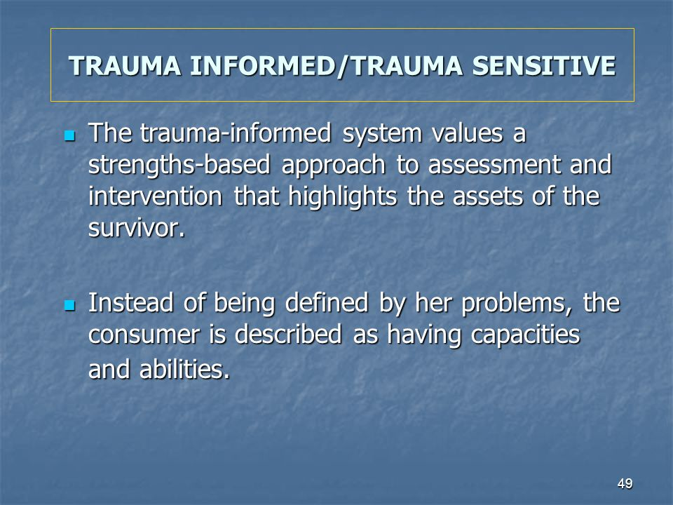 49 TRAUMA INFORMED/TRAUMA SENSITIVE The trauma-informed system values a strengths-based approach to assessment and intervention that highlights the as
