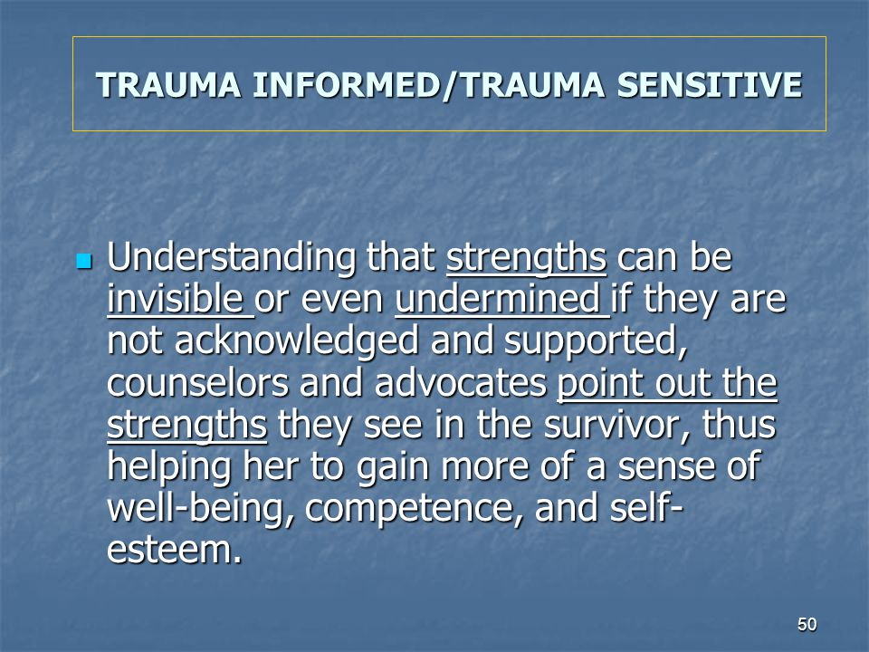 50 TRAUMA INFORMED/TRAUMA SENSITIVE Understanding that strengths can be invisible or even undermined if they are not acknowledged and supported, couns