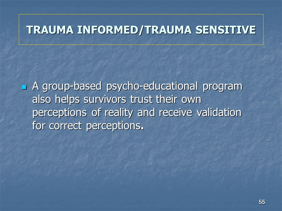 55 TRAUMA INFORMED/TRAUMA SENSITIVE A group-based psycho-educational program also helps survivors trust their own perceptions of reality and receive v