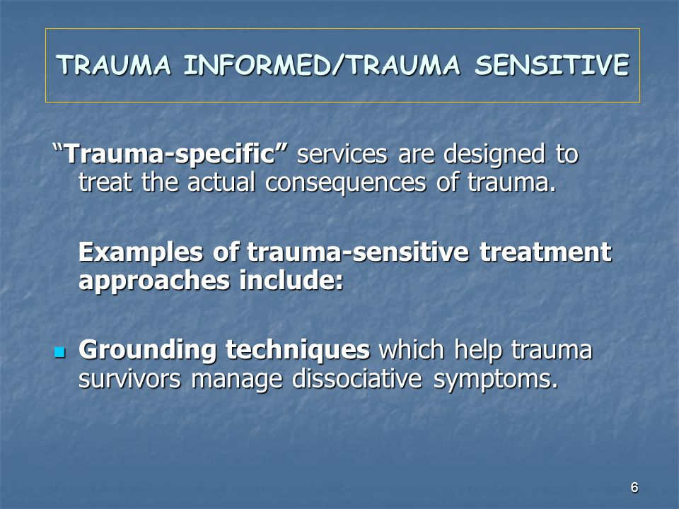 6 TRAUMA INFORMED/TRAUMA SENSITIVE Trauma-specific services are designed to treat the actual consequences of trauma.Trauma-specific services are desig