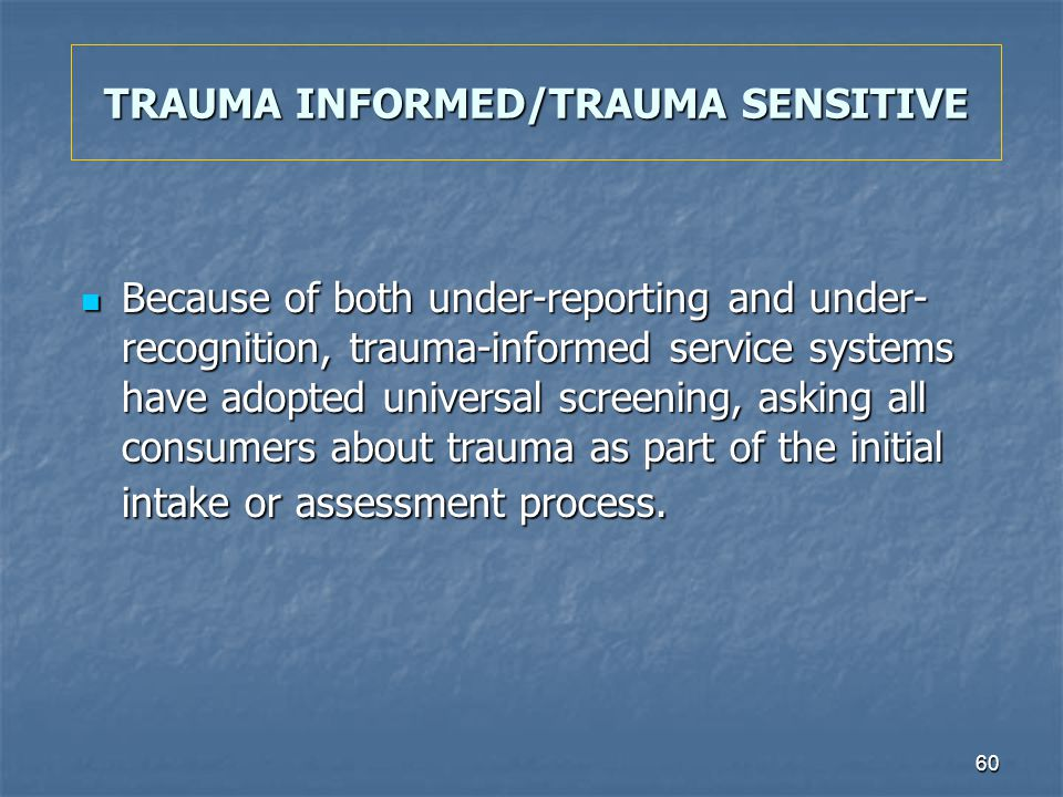 60 TRAUMA INFORMED/TRAUMA SENSITIVE Because of both under-reporting and under- recognition, trauma-informed service systems have adopted universal scr
