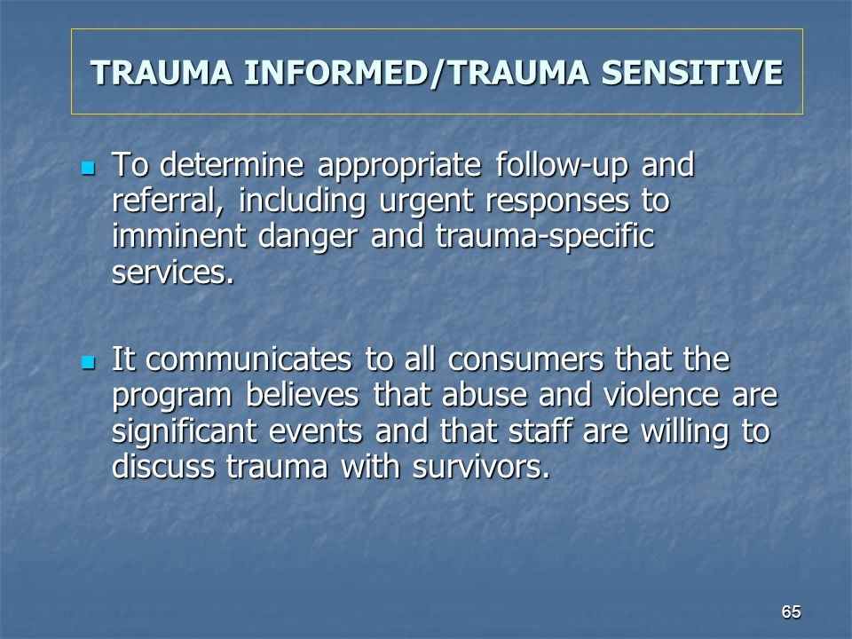65 TRAUMA INFORMED/TRAUMA SENSITIVE To determine appropriate follow-up and referral, including urgent responses to imminent danger and trauma-specific