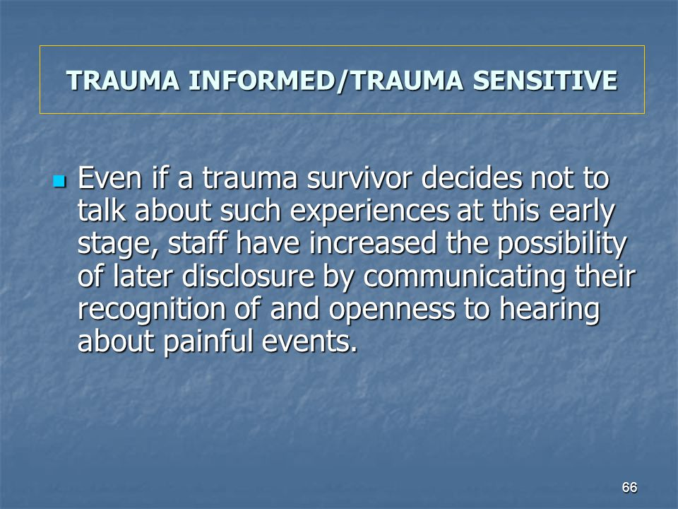 66 TRAUMA INFORMED/TRAUMA SENSITIVE Even if a trauma survivor decides not to talk about such experiences at this early stage, staff have increased the