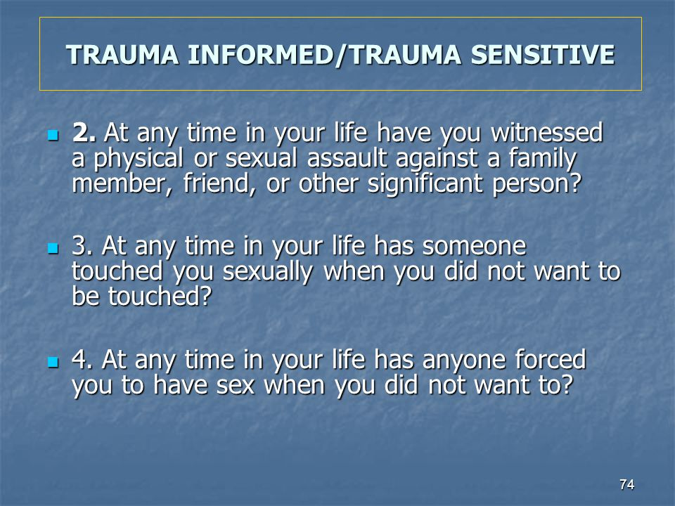 74 TRAUMA INFORMED/TRAUMA SENSITIVE 2. At any time in your life have you witnessed a physical or sexual assault against a family member, friend, or ot