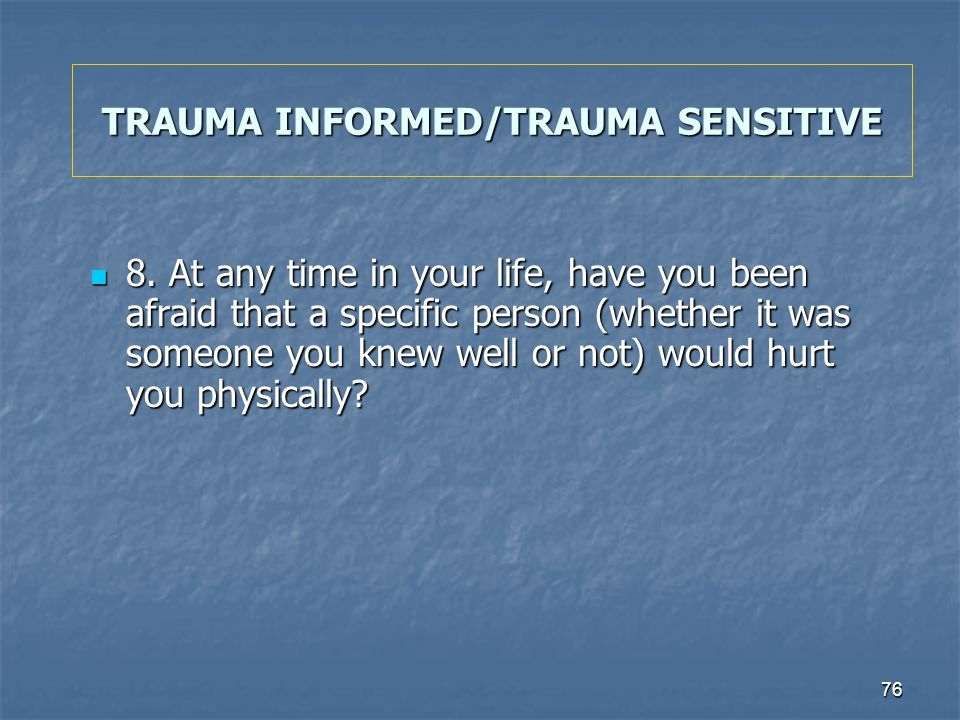 76 TRAUMA INFORMED/TRAUMA SENSITIVE 8. At any time in your life, have you been afraid that a specific person (whether it was someone you knew well or