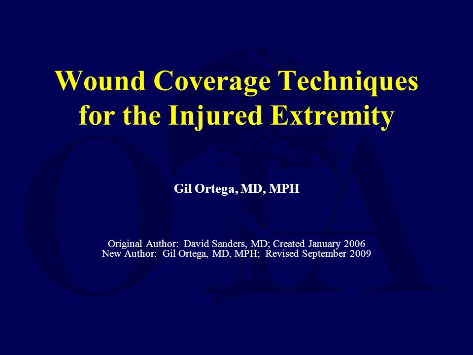 Wound Coverage Techniques for the Injured Extremity Gil Ortega, MD, MPH Original Author: David Sanders, MD; Created January 2006 New Author: Gil Orteg