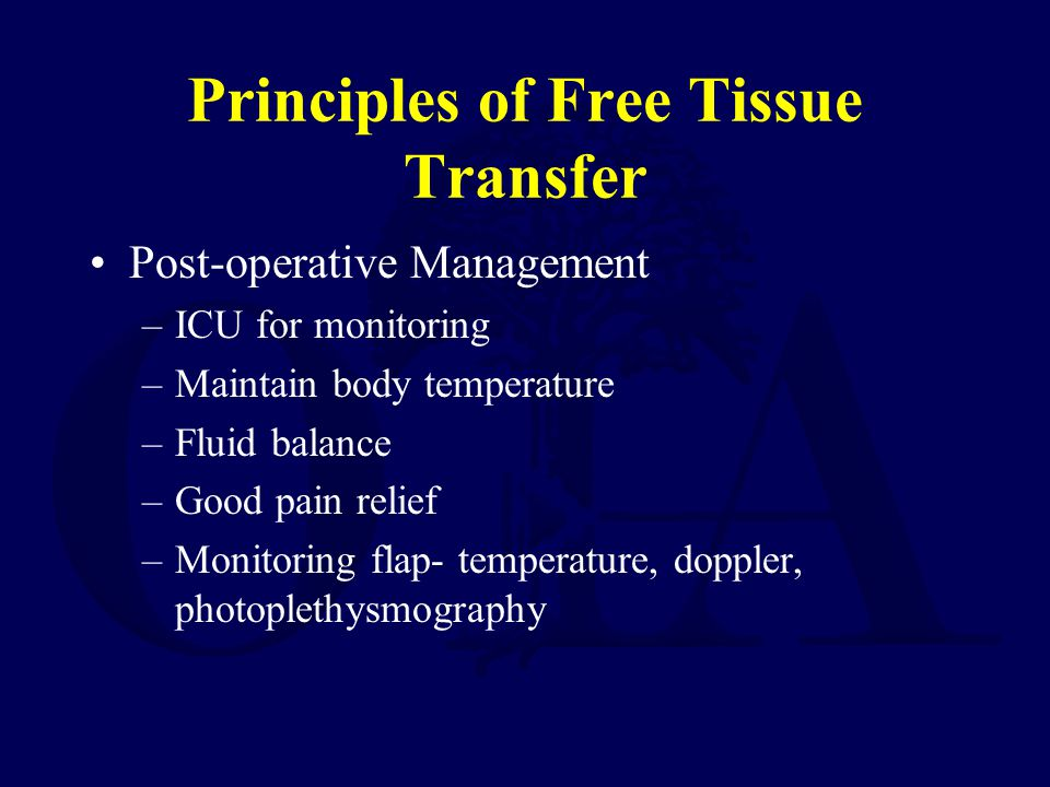 Principles of Free Tissue Transfer Post-operative Management –ICU for monitoring –Maintain body temperature –Fluid balance –Good pain relief –Monitori