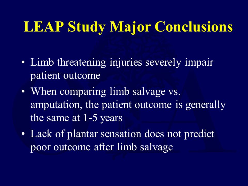 LEAP Study Major Conclusions Limb threatening injuries severely impair patient outcome When comparing limb salvage vs. amputation, the patient outcome