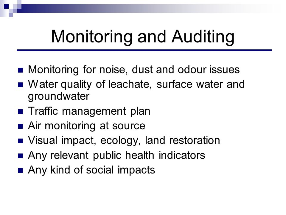 Monitoring and Auditing Monitoring for noise, dust and odour issues Water quality of leachate, surface water and groundwater Traffic management plan A