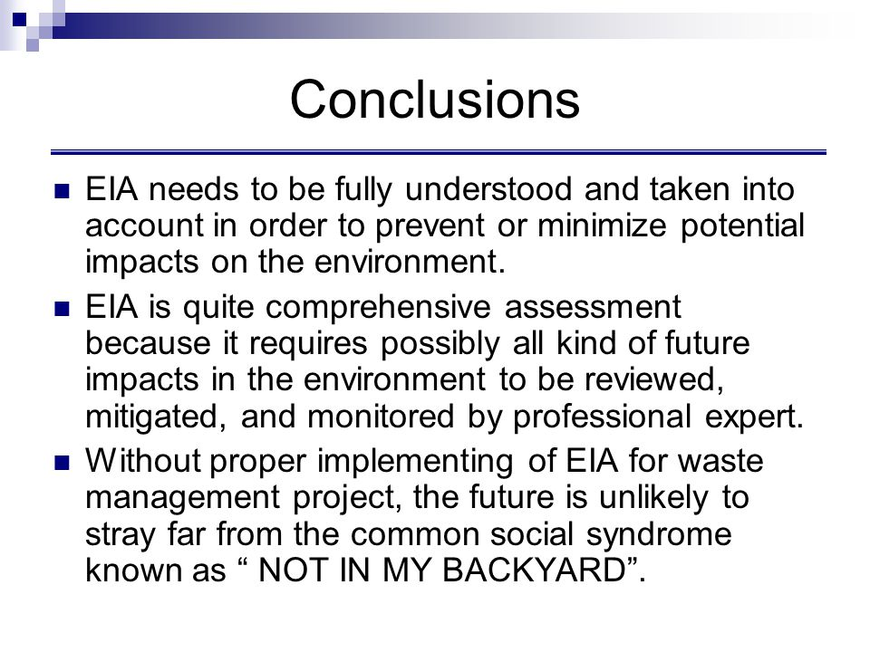 Conclusions EIA needs to be fully understood and taken into account in order to prevent or minimize potential impacts on the environment. EIA is quite