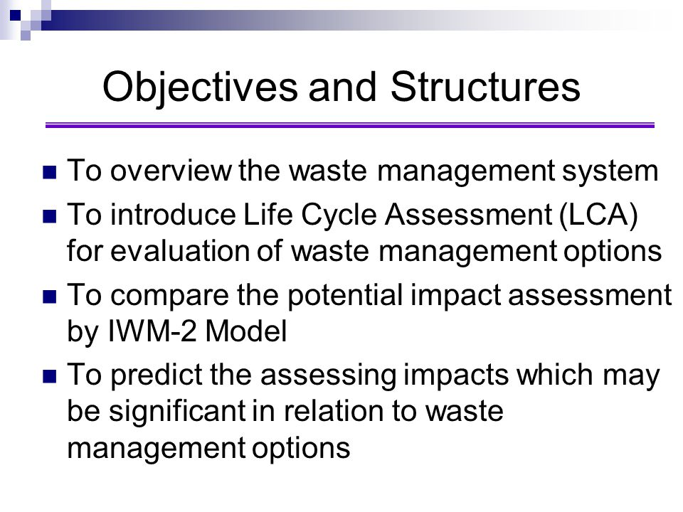 Objectives and Structures To overview the waste management system To introduce Life Cycle Assessment (LCA) for evaluation of waste management options