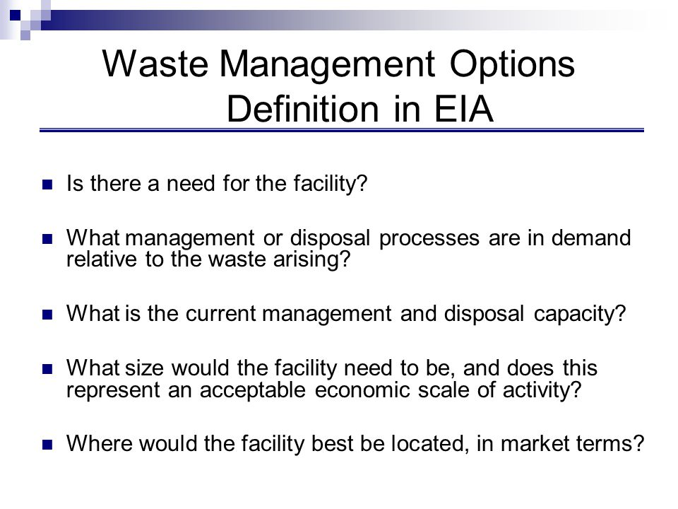 Waste Management Options Definition in EIA Is there a need for the facility? What management or disposal processes are in demand relative to the waste