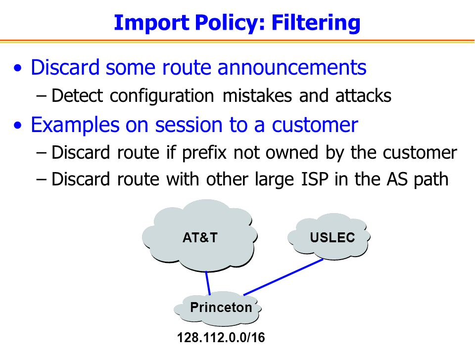 Import Policy: Filtering Discard some route announcements –Detect configuration mistakes and attacks Examples on session to a customer –Discard route