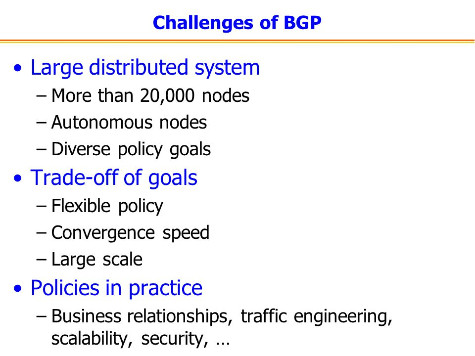 Challenges of BGP Large distributed system –More than 20,000 nodes –Autonomous nodes –Diverse policy goals Trade-off of goals –Flexible policy –Conver