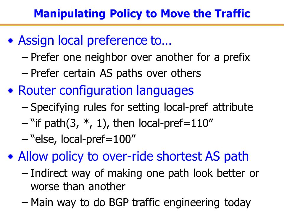 Manipulating Policy to Move the Traffic Assign local preference to… –Prefer one neighbor over another for a prefix –Prefer certain AS paths over other