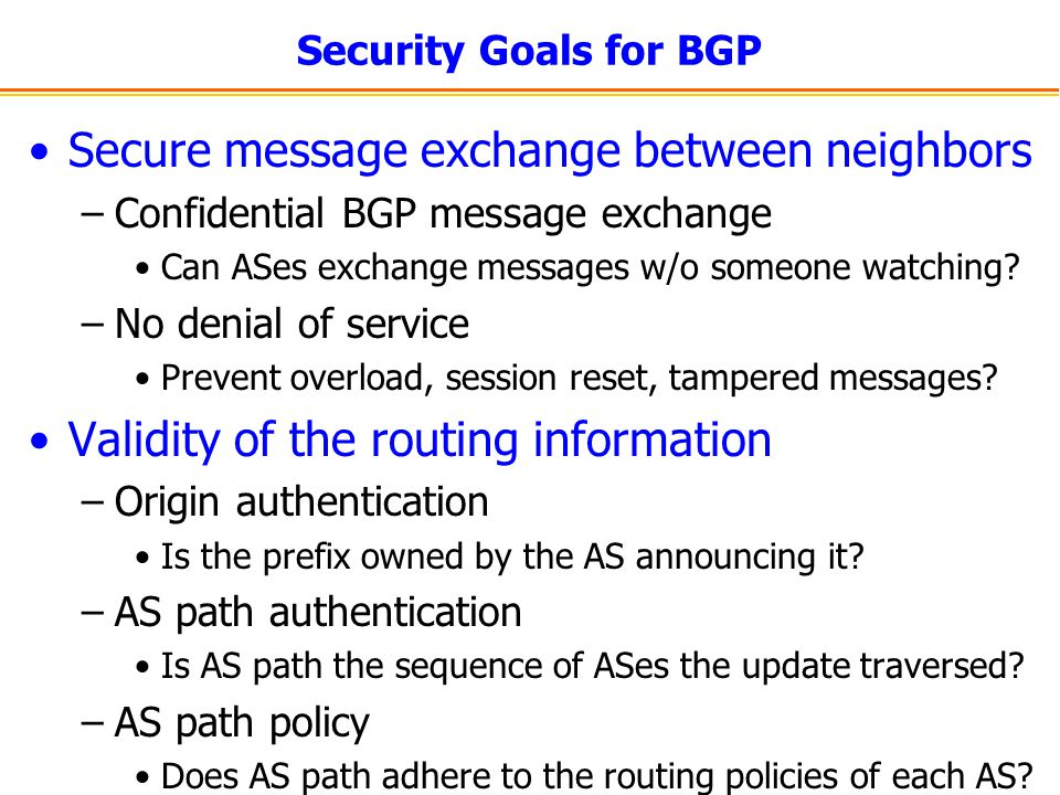 Security Goals for BGP Secure message exchange between neighbors –Confidential BGP message exchange Can ASes exchange messages w/o someone watching? –