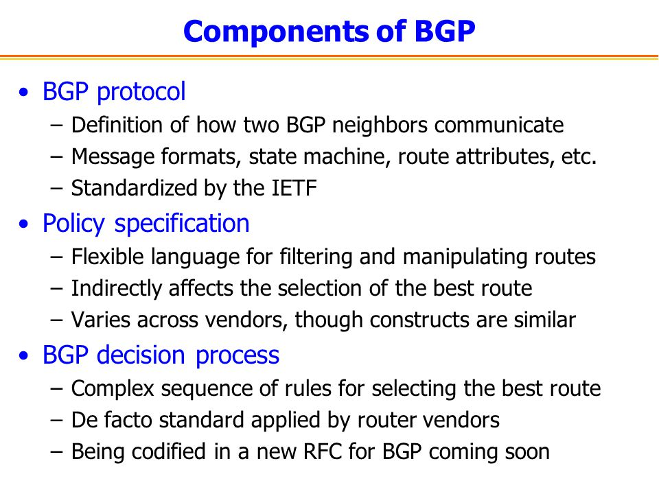 Components of BGP BGP protocol –Definition of how two BGP neighbors communicate –Message formats, state machine, route attributes, etc. –Standardized