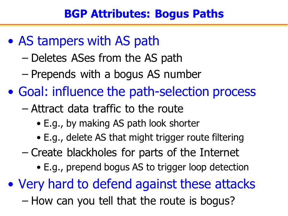 BGP Attributes: Bogus Paths AS tampers with AS path –Deletes ASes from the AS path –Prepends with a bogus AS number Goal: influence the path-selection