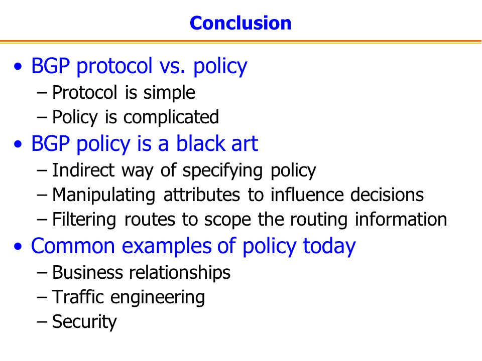 Conclusion BGP protocol vs. policy –Protocol is simple –Policy is complicated BGP policy is a black art –Indirect way of specifying policy –Manipulati