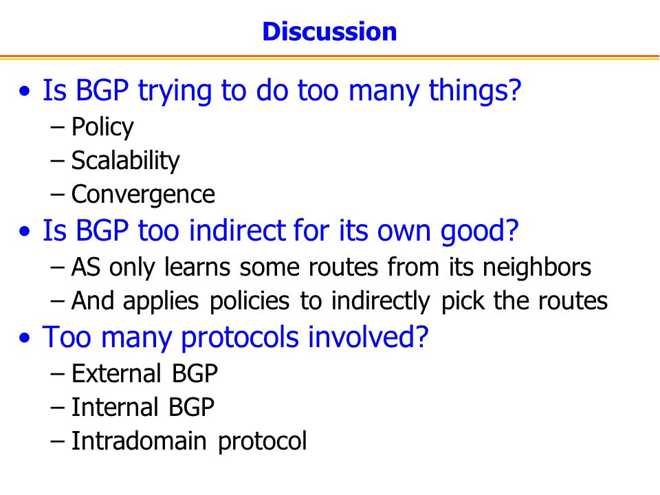 Discussion Is BGP trying to do too many things? –Policy –Scalability –Convergence Is BGP too indirect for its own good? –AS only learns some routes fr