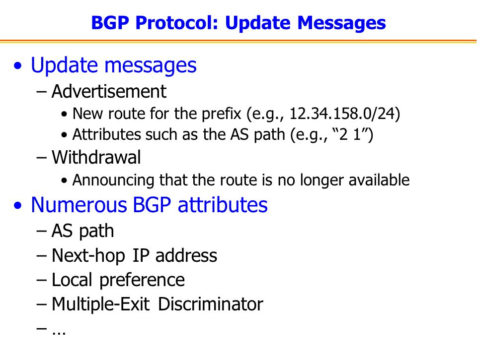 BGP Protocol: Update Messages Update messages –Advertisement New route for the prefix (e.g., 12.34.158.0/24) Attributes such as the AS path (e.g., 2 1