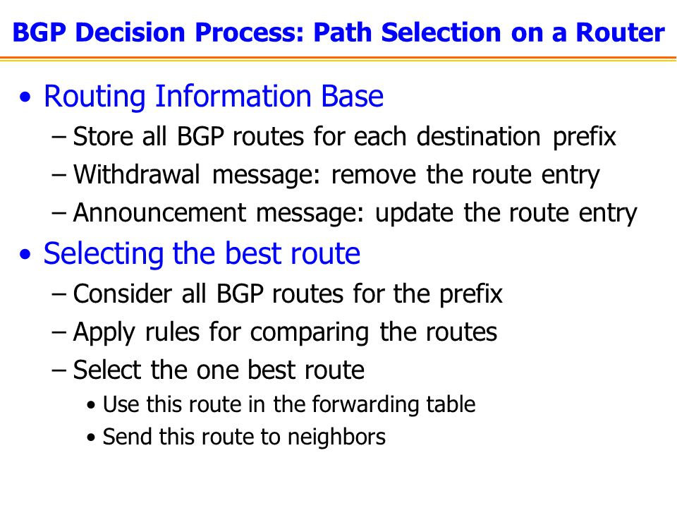 BGP Decision Process: Path Selection on a Router Routing Information Base –Store all BGP routes for each destination prefix –Withdrawal message: remov