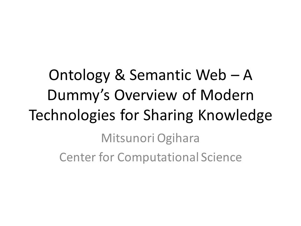 Ontology & Semantic Web – A Dummys Overview of Modern Technologies for Sharing Knowledge Mitsunori Ogihara Center for Computational Science
