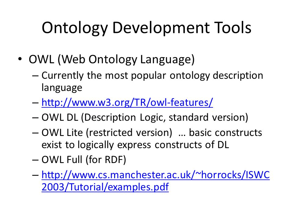 Ontology Development Tools OWL (Web Ontology Language) – Currently the most popular ontology description language – http://www.w3.org/TR/owl-features/ http://www.w3.org/TR/owl-features/ – OWL DL (Description Logic, standard version) – OWL Lite (restricted version) … basic constructs exist to logically express constructs of DL – OWL Full (for RDF) – http://www.cs.manchester.ac.uk/~horrocks/ISWC 2003/Tutorial/examples.pdf http://www.cs.manchester.ac.uk/~horrocks/ISWC 2003/Tutorial/examples.pdf