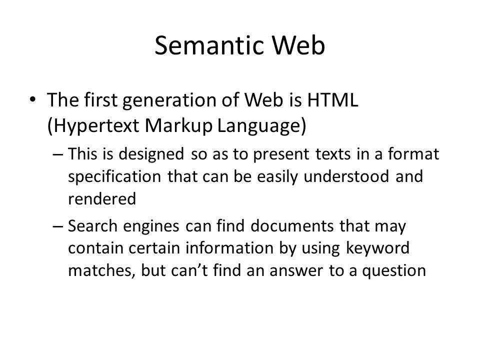 Semantic Web The first generation of Web is HTML (Hypertext Markup Language) – This is designed so as to present texts in a format specification that can be easily understood and rendered – Search engines can find documents that may contain certain information by using keyword matches, but cant find an answer to a question