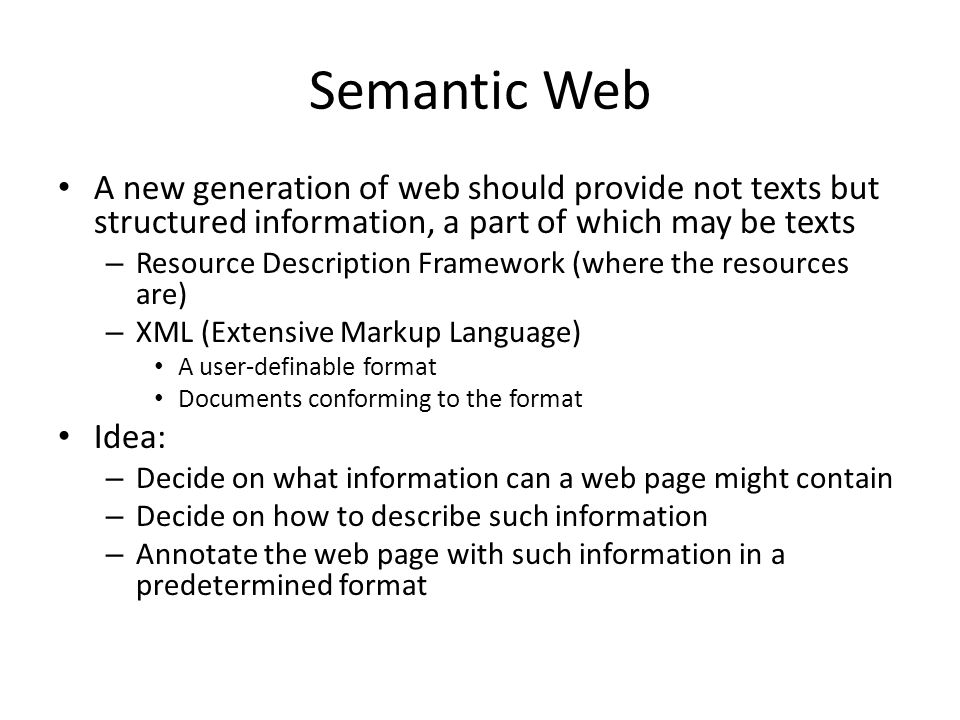 Semantic Web A new generation of web should provide not texts but structured information, a part of which may be texts – Resource Description Framework (where the resources are) – XML (Extensive Markup Language) A user-definable format Documents conforming to the format Idea: – Decide on what information can a web page might contain – Decide on how to describe such information – Annotate the web page with such information in a predetermined format