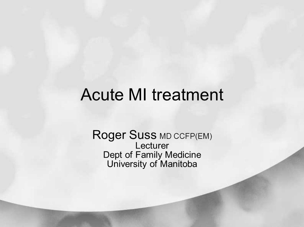 Acute MI treatment Roger Suss MD CCFP(EM) Lecturer Dept of Family Medicine University of Manitoba