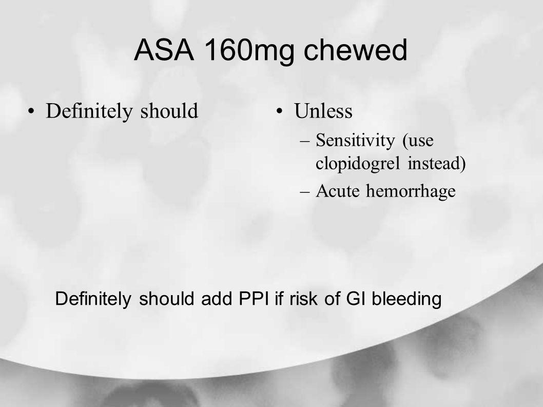 ASA 160mg chewed Definitely shouldUnless –Sensitivity (use clopidogrel instead) –Acute hemorrhage Definitely should add PPI if risk of GI bleeding