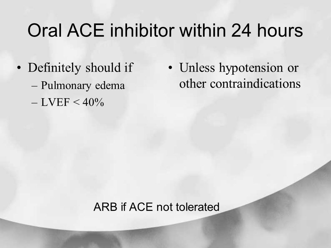 Oral ACE inhibitor within 24 hours Definitely should if –Pulmonary edema –LVEF < 40% Unless hypotension or other contraindications ARB if ACE not tolerated