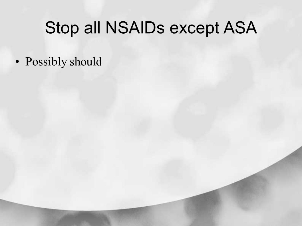 Stop all NSAIDs except ASA Possibly should
