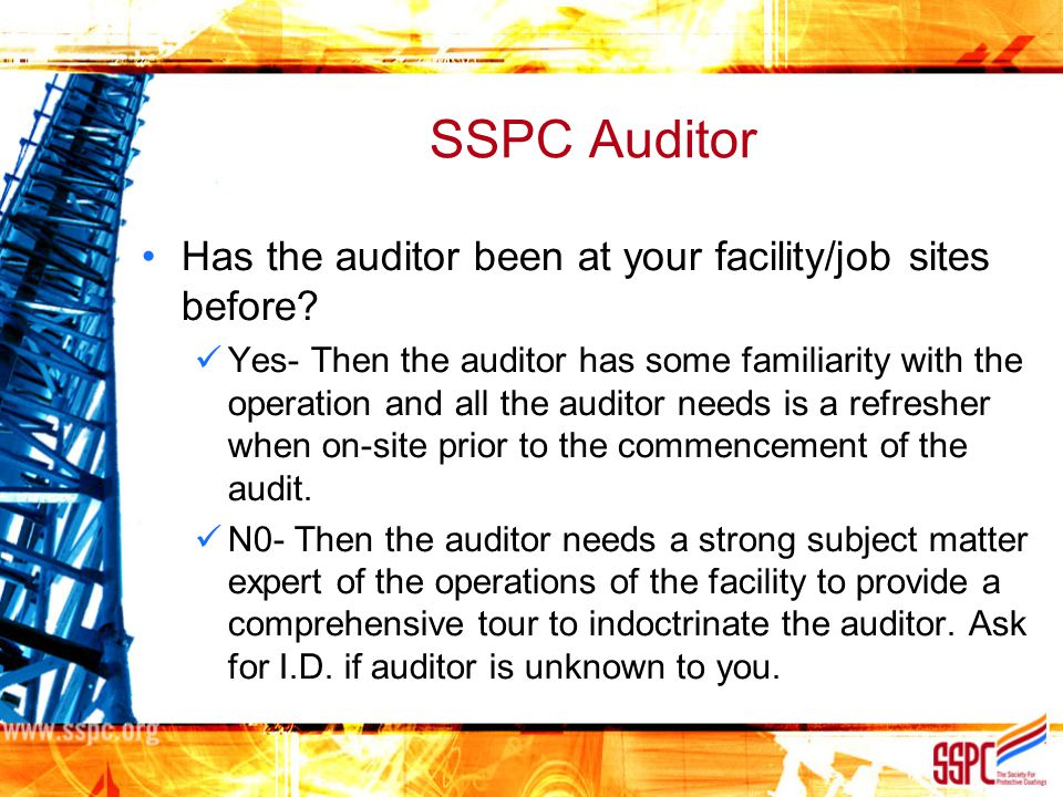 SSPC Auditor Has the auditor been at your facility/job sites before? Yes- Then the auditor has some familiarity with the operation and all the auditor