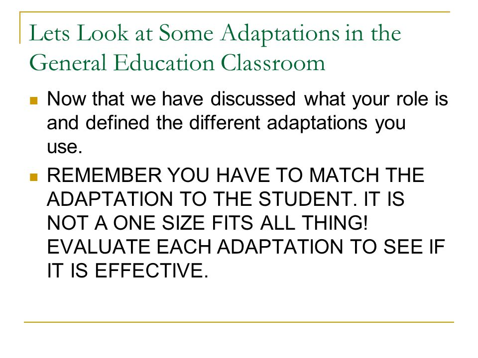 Lets Look at Some Adaptations in the General Education Classroom Now that we have discussed what your role is and defined the different adaptations yo