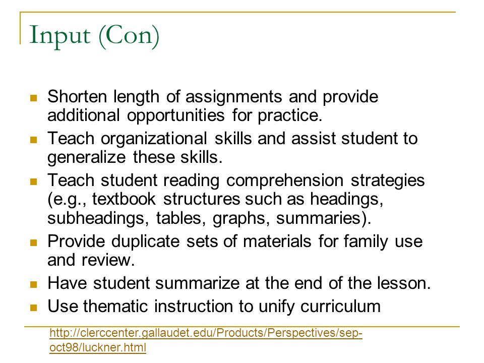 Input (Con) Shorten length of assignments and provide additional opportunities for practice. Teach organizational skills and assist student to general