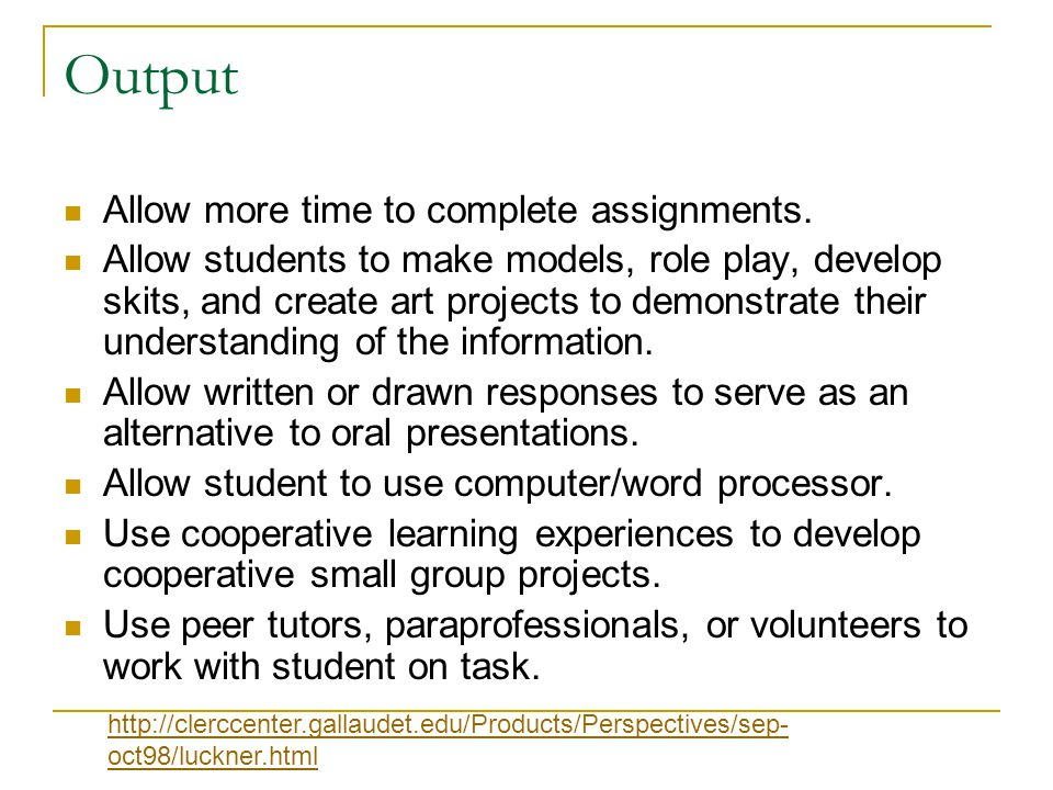 Output Allow more time to complete assignments. Allow students to make models, role play, develop skits, and create art projects to demonstrate their