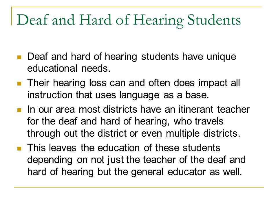 Deaf and Hard of Hearing Students Deaf and hard of hearing students have unique educational needs. Their hearing loss can and often does impact all in