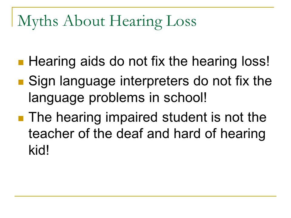 Myths About Hearing Loss Hearing aids do not fix the hearing loss! Sign language interpreters do not fix the language problems in school! The hearing