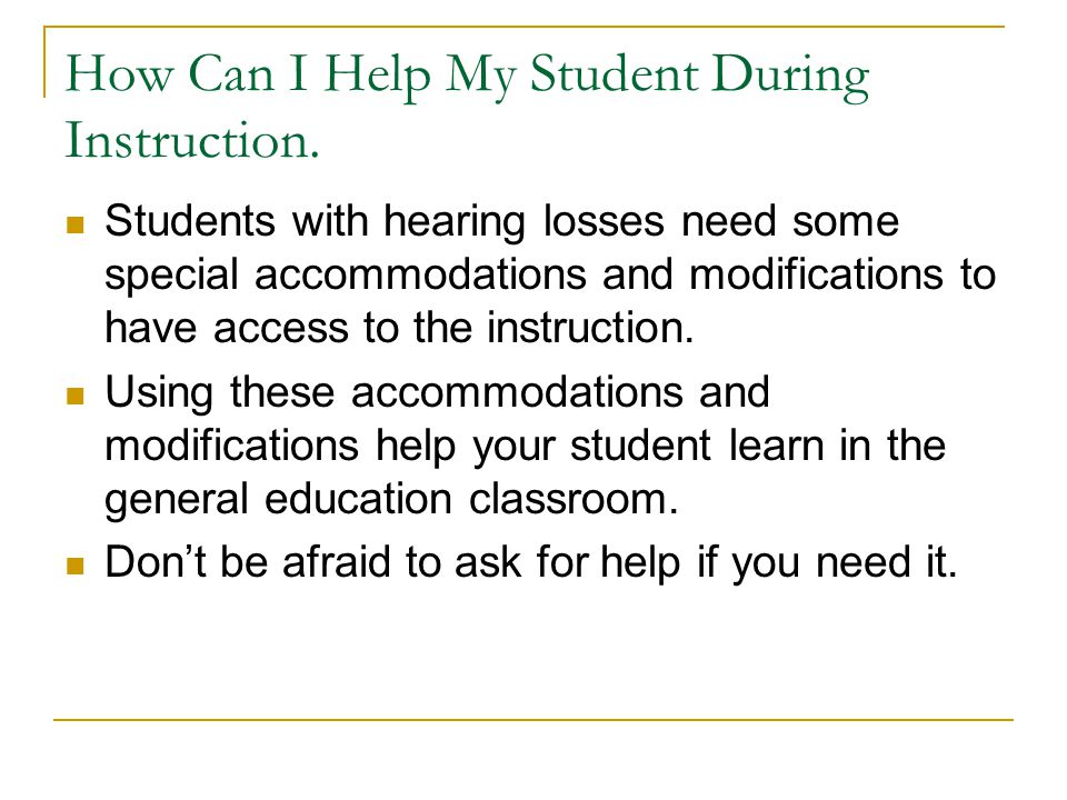 How Can I Help My Student During Instruction. Students with hearing losses need some special accommodations and modifications to have access to the in