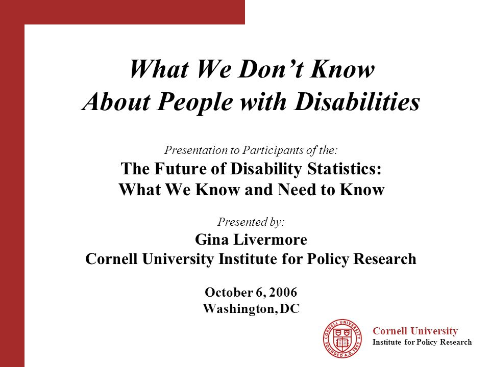 Cornell University Institute for Policy Research Purpose Cornell StatsRRTC project on options for enhancing survey data on people with disabilities –Describe existing national disability data system –Identify important gaps and limitation of existing data –Propose a variety of options for improving survey data Presentation will focus on findings and opinions related to the first two points above.