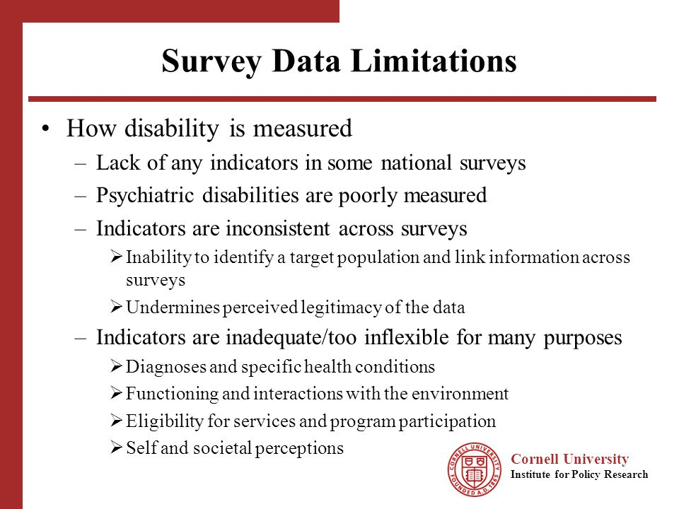 Cornell University Institute for Policy Research Survey Data Limitations How disability is measured –Lack of any indicators in some national surveys –Psychiatric disabilities are poorly measured –Indicators are inconsistent across surveys Inability to identify a target population and link information across surveys Undermines perceived legitimacy of the data –Indicators are inadequate/too inflexible for many purposes Diagnoses and specific health conditions Functioning and interactions with the environment Eligibility for services and program participation Self and societal perceptions