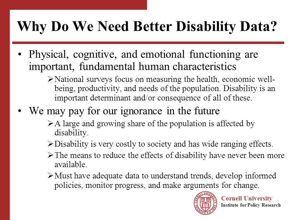 Cornell University Institute for Policy Research Why Do We Need Better Disability Data? Physical, cognitive, and emotional functioning are important,