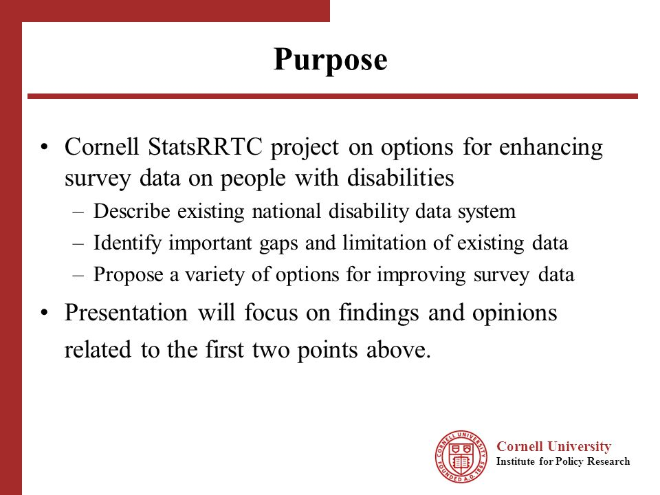 Cornell University Institute for Policy Research Sources of Information Interviews with about 40 disability data users from federal and state agencies, disability consumer organizations, and university and contract research organizations How and why data users needed/used disability data Views on disability data gaps and limitations Scan of about 40 national surveys to assess: Populations covered Geographic level of estimates Frequency and timing Health and disability indicators Subject areas covered for people with disabilities