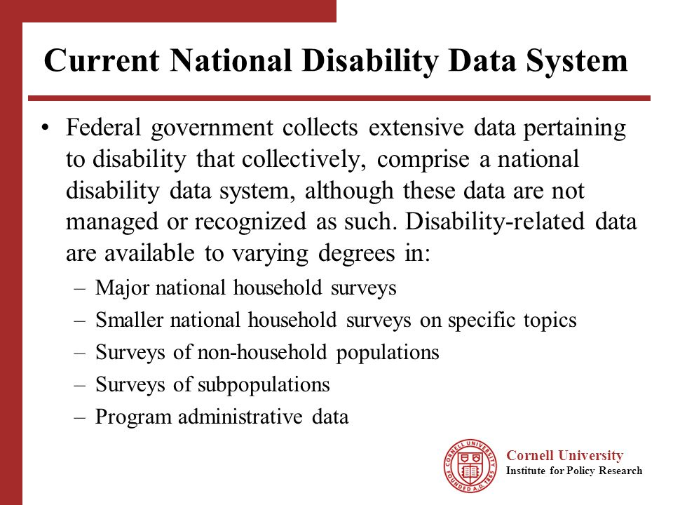 Cornell University Institute for Policy Research Major National Household Surveys Provide regular information about population demographics, health, economic well-being, and productivity, with a focus on the household population Census, ACS, NHIS, CPS, NHANES, SIPP, PSID Implemented by federal agencies whose primary missions are to conduct statistical activities Census, Bureau of Labor Statistics, National Center for Health Statistics, National Center for Education Statistics All contain some information to identify people with disabilities, but measures vary markedly across surveys.