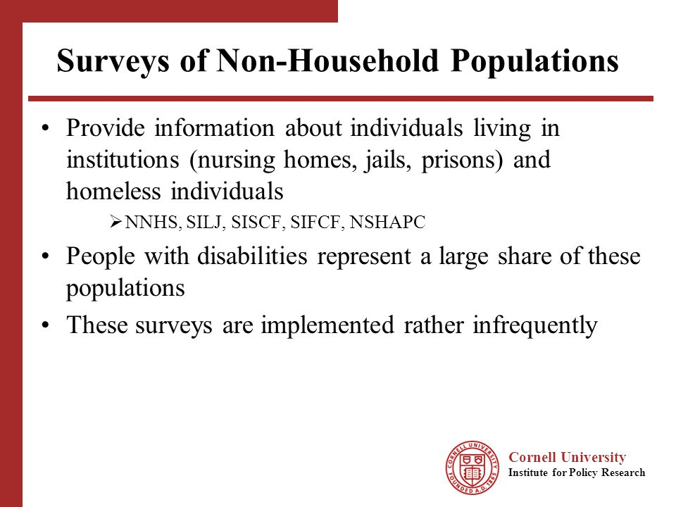Cornell University Institute for Policy Research Surveys of Non-Household Populations Provide information about individuals living in institutions (nursing homes, jails, prisons) and homeless individuals NNHS, SILJ, SISCF, SIFCF, NSHAPC People with disabilities represent a large share of these populations These surveys are implemented rather infrequently