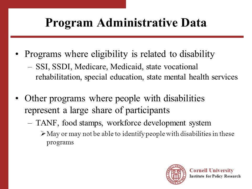 Cornell University Institute for Policy Research Program Administrative Data Programs where eligibility is related to disability –SSI, SSDI, Medicare, Medicaid, state vocational rehabilitation, special education, state mental health services Other programs where people with disabilities represent a large share of participants –TANF, food stamps, workforce development system May or may not be able to identify people with disabilities in these programs