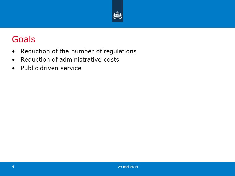 4 Goals Reduction of the number of regulations Reduction of administrative costs Public driven service 29 mei 2014